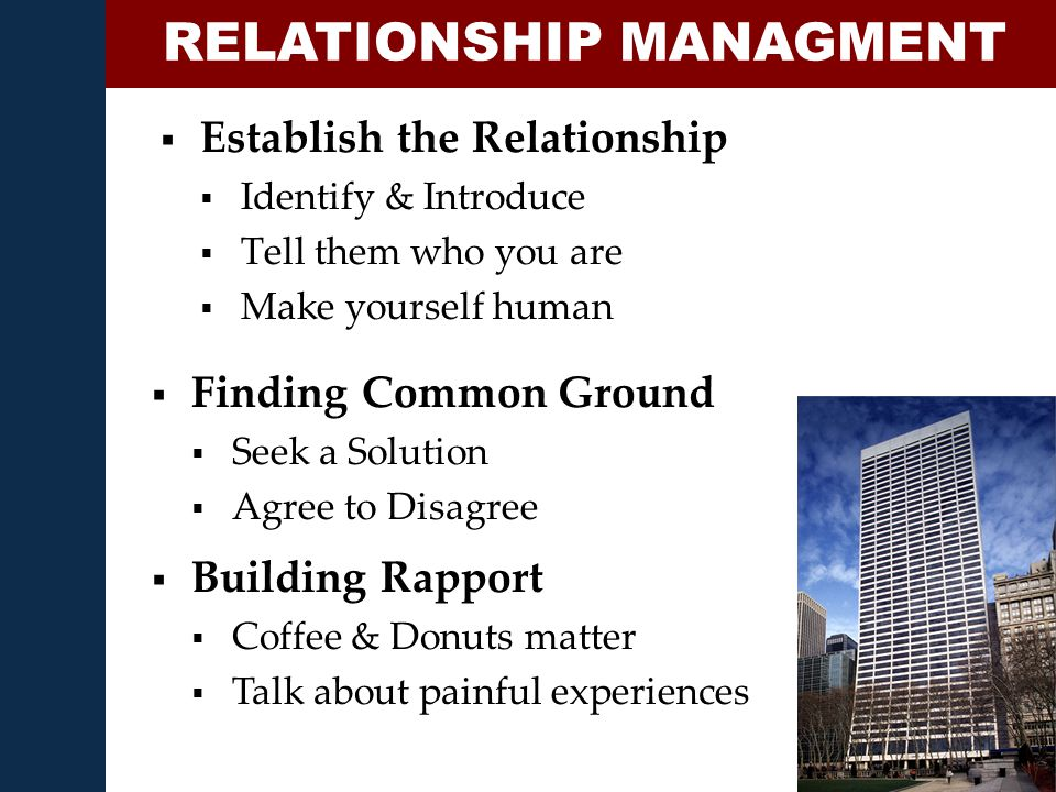  Establish the Relationship  Identify & Introduce  Tell them who you are  Make yourself human RELATIONSHIP MANAGMENT  Finding Common Ground  Seek a Solution  Agree to Disagree  Building Rapport  Coffee & Donuts matter  Talk about painful experiences