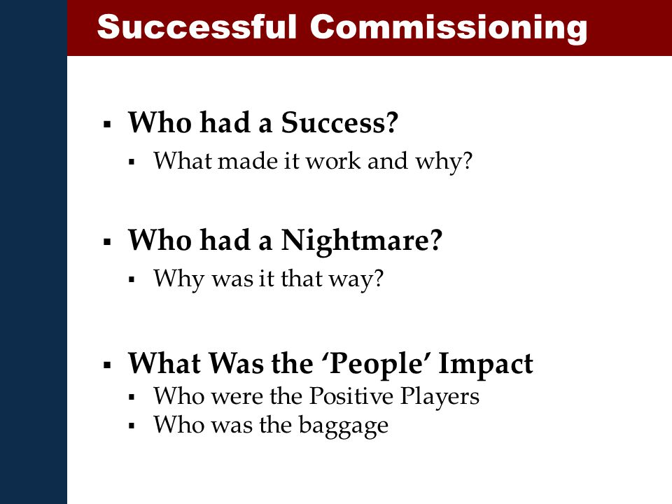  Who had a Success?  What made it work and why? Successful Commissioning  Who had a Nightmare?  Why was it that way?  What Was the 'People' Impac