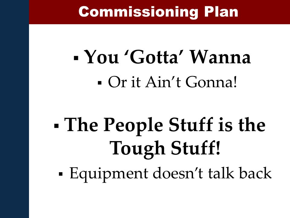  You 'Gotta' Wanna  Or it Ain't Gonna! Commissioning Plan  The People Stuff is the Tough Stuff!  Equipment doesn't talk back