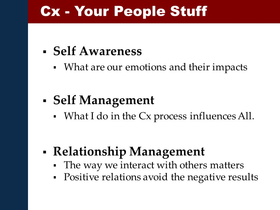  Self Awareness  What are our emotions and their impacts Cx - Your People Stuff  Self Management  What I do in the Cx process influences All.