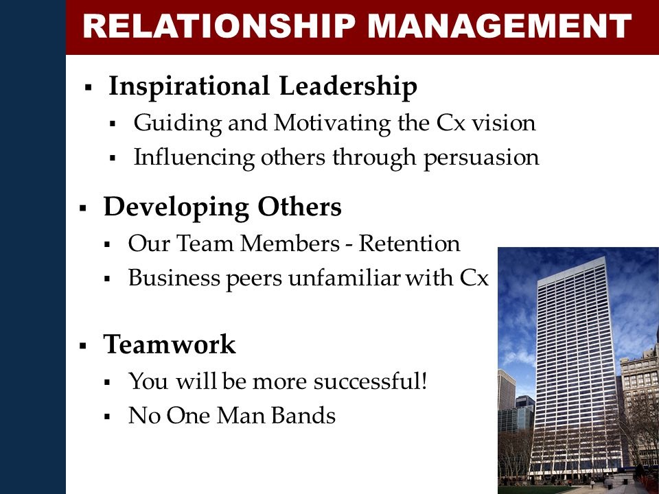  Inspirational Leadership  Guiding and Motivating the Cx vision  Influencing others through persuasion RELATIONSHIP MANAGEMENT  Developing Others  Our Team Members - Retention  Business peers unfamiliar with Cx  Teamwork  You will be more successful.