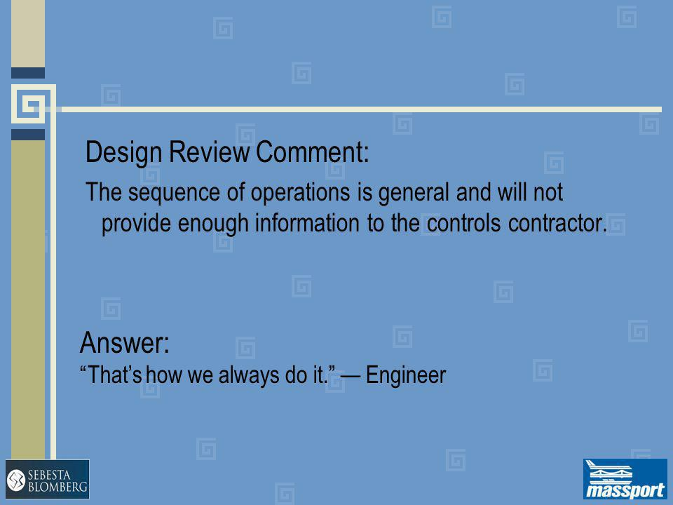 """Design Review Comment: The sequence of operations is general and will not provide enough information to the controls contractor. Answer: """"That's how w"""