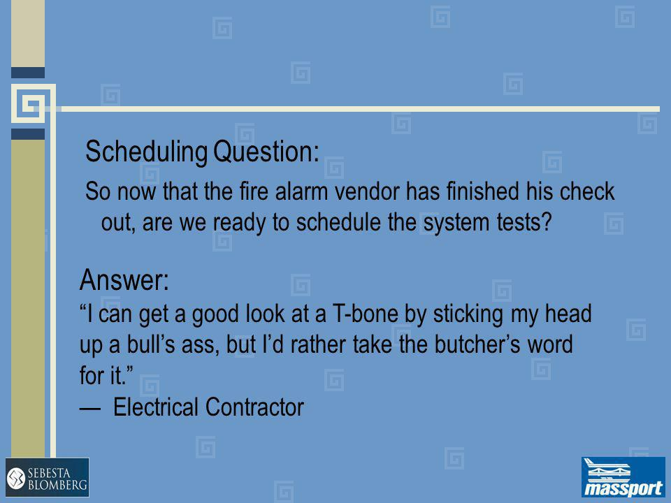 """Scheduling Question: So now that the fire alarm vendor has finished his check out, are we ready to schedule the system tests? Answer: """"I can get a goo"""