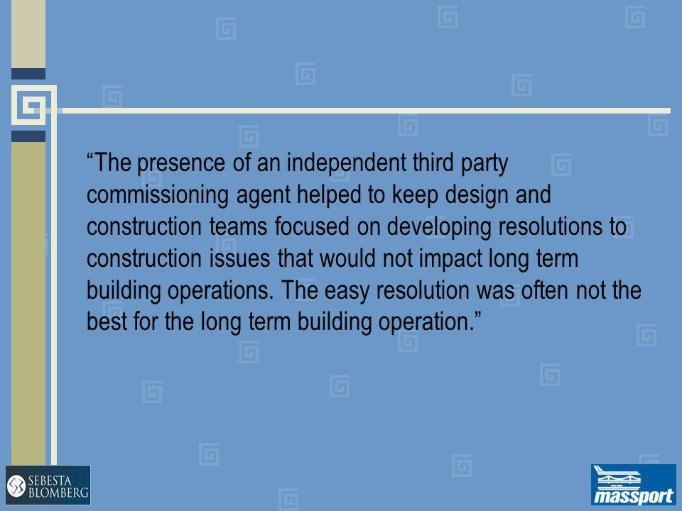 """""""The presence of an independent third party commissioning agent helped to keep design and construction teams focused on developing resolutions to cons"""