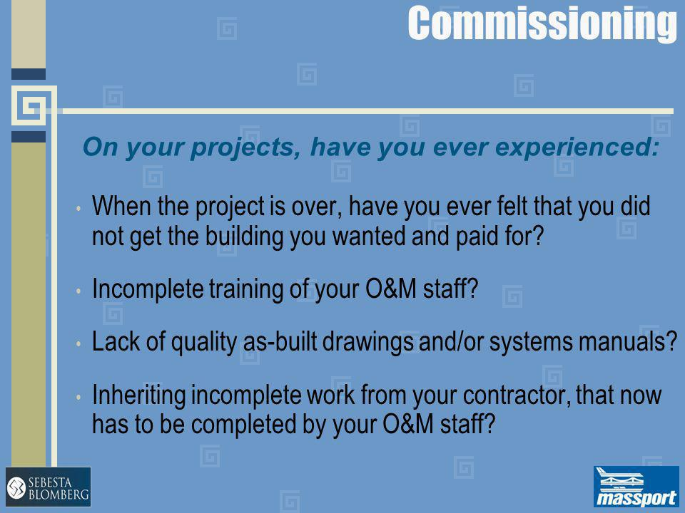 Commissioning When the project is over, have you ever felt that you did not get the building you wanted and paid for? Incomplete training of your O&M
