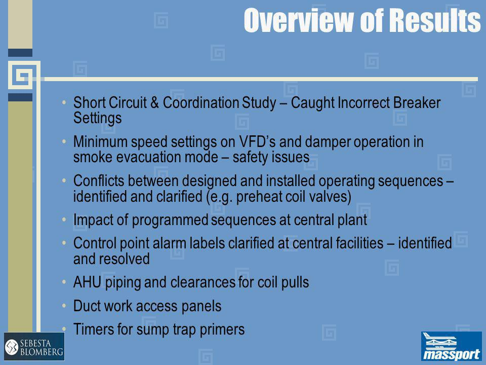 Overview of Results Short Circuit & Coordination Study – Caught Incorrect Breaker Settings Minimum speed settings on VFD's and damper operation in smo