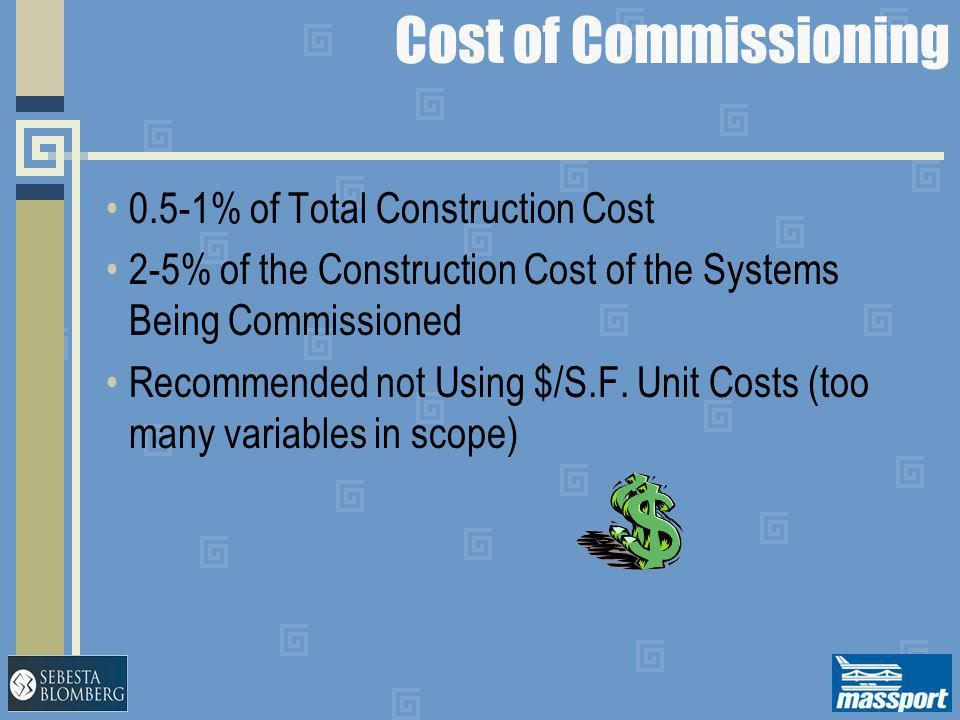 Cost of Commissioning 0.5-1% of Total Construction Cost 2-5% of the Construction Cost of the Systems Being Commissioned Recommended not Using $/S.F. U
