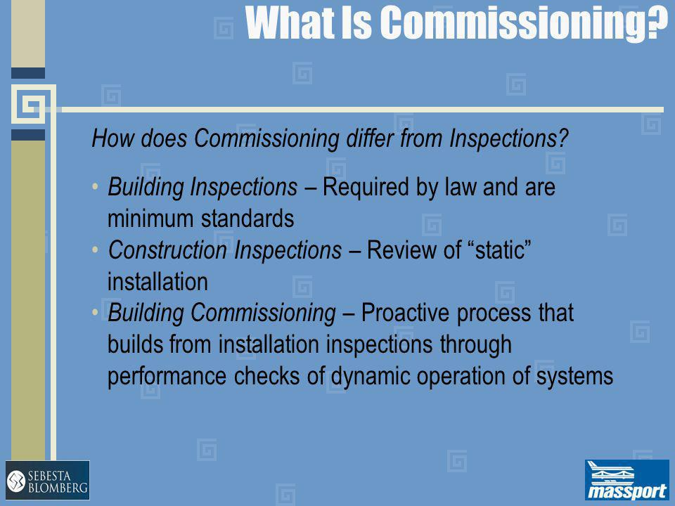 What Is Commissioning? How does Commissioning differ from Inspections? Building Inspections – Required by law and are minimum standards Construction I