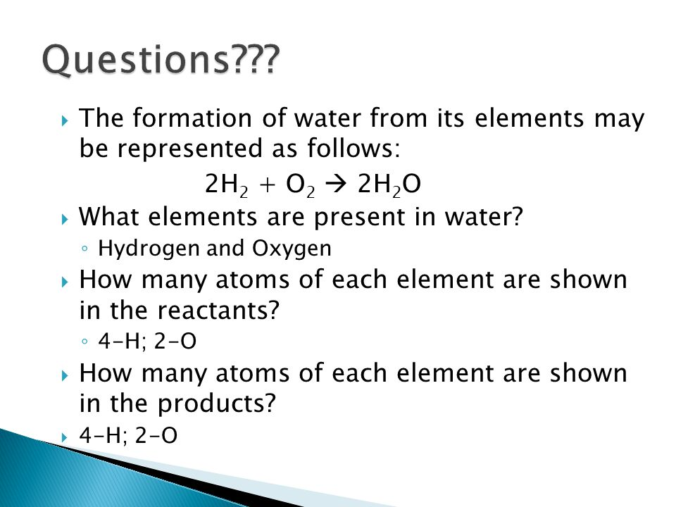  The formation of water from its elements may be represented as follows: 2H 2 + O 2  2H 2 O  What elements are present in water? ◦ Hydrogen and Oxy