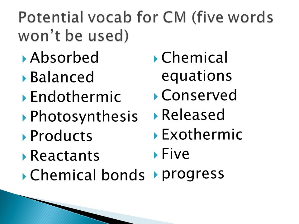  Absorbed  Balanced  Endothermic  Photosynthesis  Products  Reactants  Chemical bonds  Chemical equations  Conserved  Released  Exothermic