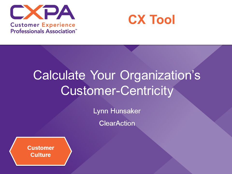 Customer Culture Calculate Your Organization's Customer-Centricity Lynn Hunsaker ClearAction CX Tool
