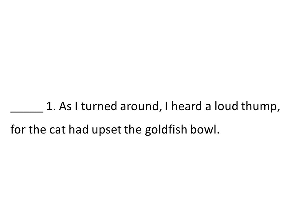 _____ 1. As I turned around, I heard a loud thump, for the cat had upset the goldfish bowl.