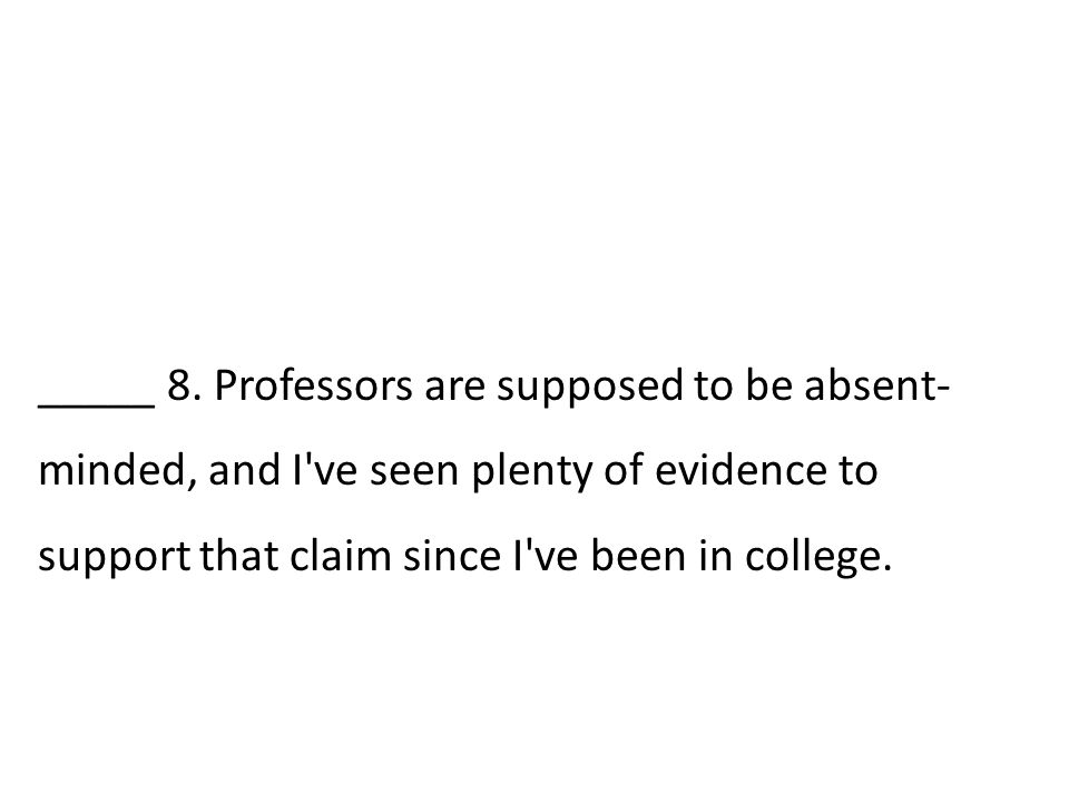 _____ 8. Professors are supposed to be absent- minded, and I've seen plenty of evidence to support that claim since I've been in college.