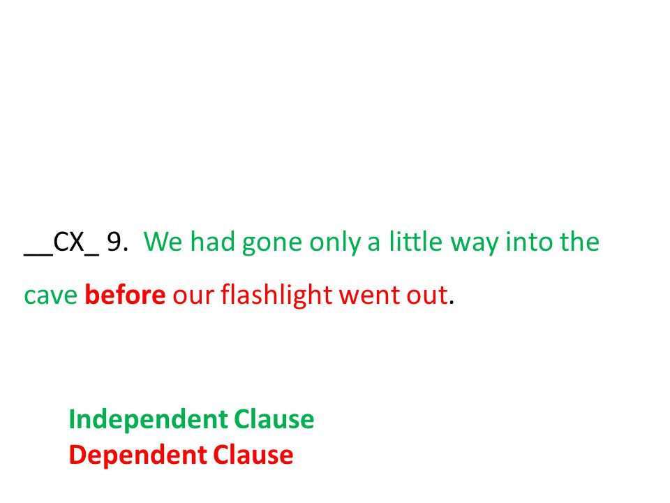 __CX_ 9. We had gone only a little way into the cave before our flashlight went out. Independent Clause Dependent Clause