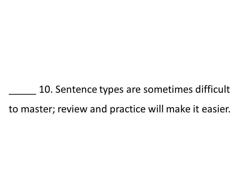 _____ 10. Sentence types are sometimes difficult to master; review and practice will make it easier.