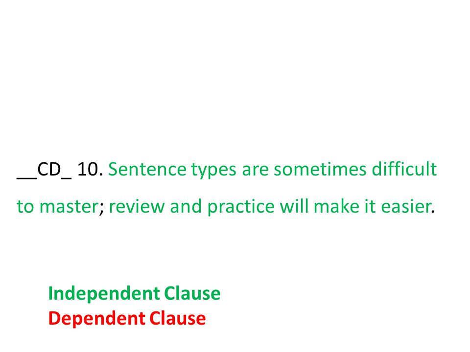 __CD_ 10. Sentence types are sometimes difficult to master; review and practice will make it easier. Independent Clause Dependent Clause
