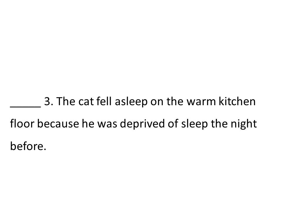 _____ 3. The cat fell asleep on the warm kitchen floor because he was deprived of sleep the night before.