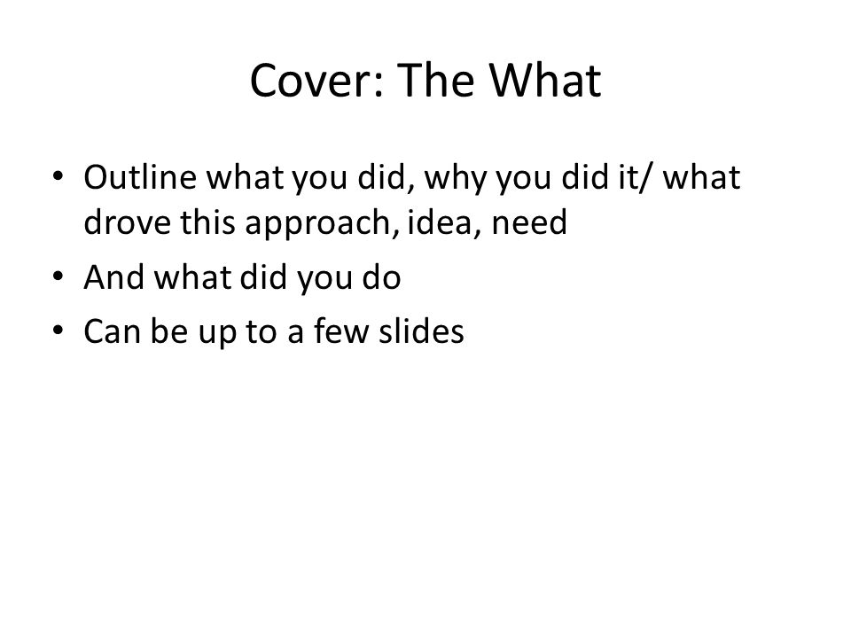 Cover: The What Outline what you did, why you did it/ what drove this approach, idea, need And what did you do Can be up to a few slides
