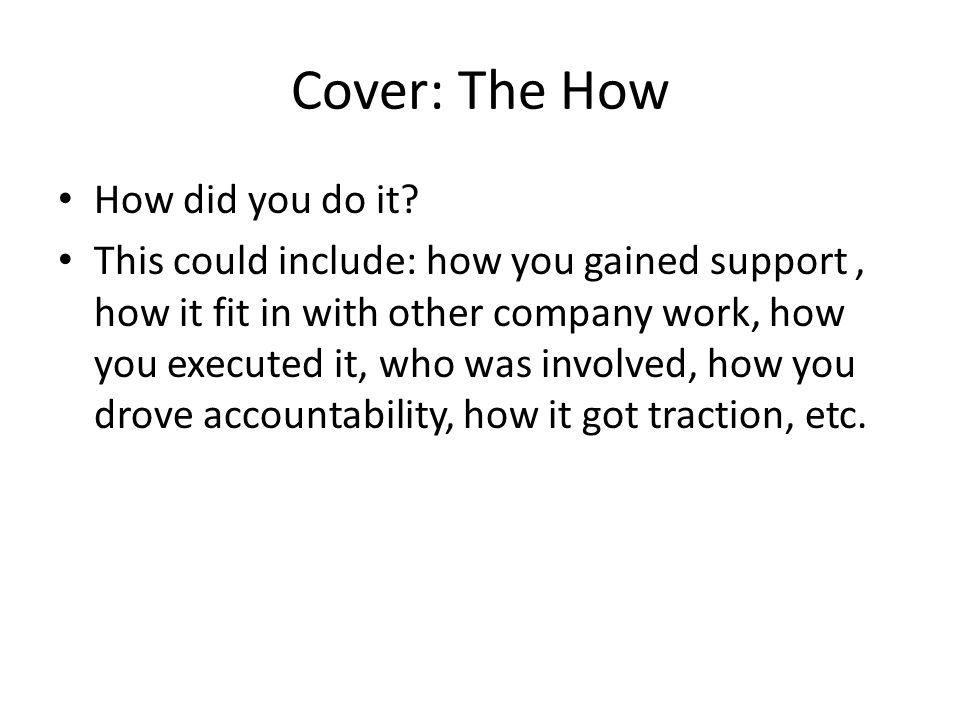 Cover: The How How did you do it? This could include: how you gained support, how it fit in with other company work, how you executed it, who was invo