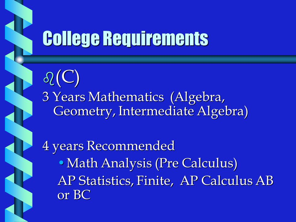 College Requirements b (C) 3 Years Mathematics (Algebra, Geometry, Intermediate Algebra) 4 years Recommended Math Analysis (Pre Calculus)Math Analysis (Pre Calculus) AP Statistics, Finite, AP Calculus AB or BC