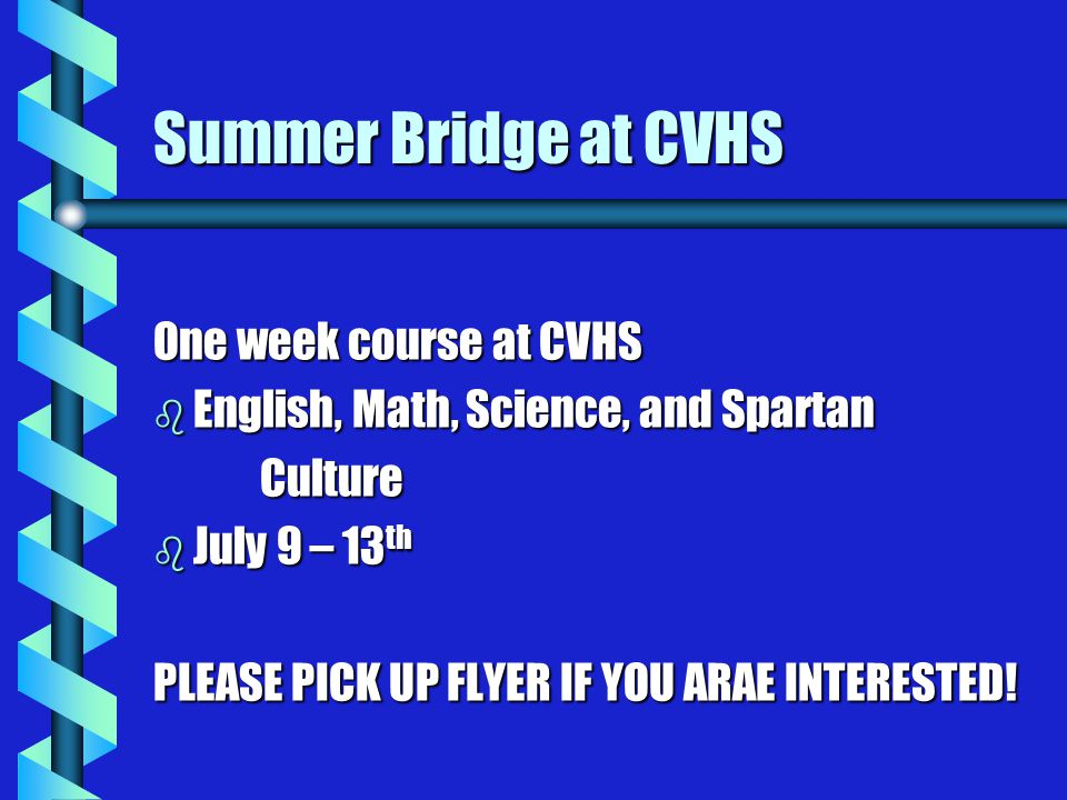 Summer Bridge at CVHS One week course at CVHS b English, Math, Science, and Spartan Culture b July 9 – 13 th PLEASE PICK UP FLYER IF YOU ARAE INTERESTED!