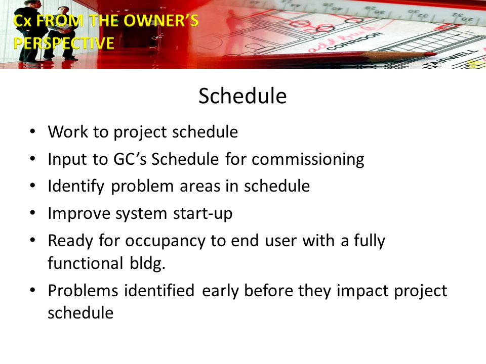 Schedule Work to project schedule Input to GC's Schedule for commissioning Identify problem areas in schedule Improve system start-up Ready for occupancy to end user with a fully functional bldg.