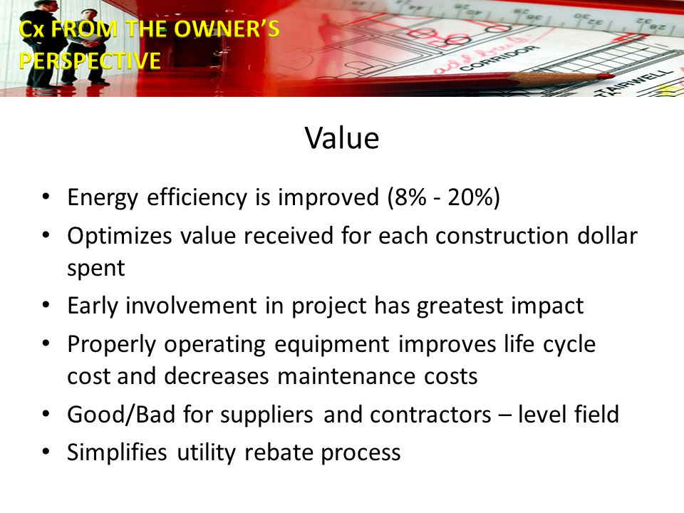 Value Energy efficiency is improved (8% - 20%) Optimizes value received for each construction dollar spent Early involvement in project has greatest impact Properly operating equipment improves life cycle cost and decreases maintenance costs Good/Bad for suppliers and contractors – level field Simplifies utility rebate process