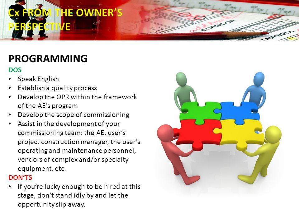 PROGRAMMING DOS Speak English Establish a quality process Develop the OPR within the framework of the AE's program Develop the scope of commissioning Assist in the development of your commissioning team: the AE, user's project construction manager, the user's operating and maintenance personnel, vendors of complex and/or specialty equipment, etc.