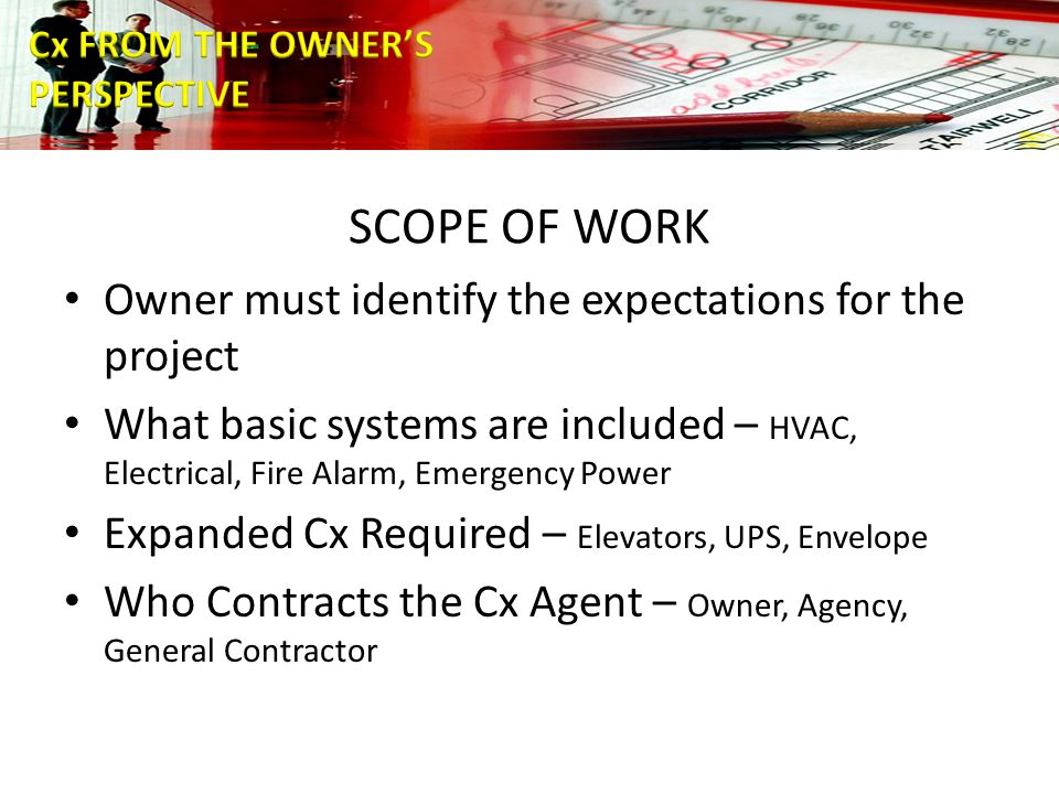 SCOPE OF WORK Owner must identify the expectations for the project What basic systems are included – HVAC, Electrical, Fire Alarm, Emergency Power Expanded Cx Required – Elevators, UPS, Envelope Who Contracts the Cx Agent – Owner, Agency, General Contractor