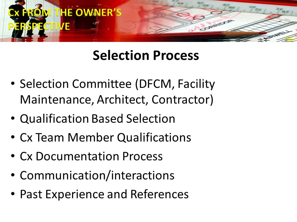 Selection Process Selection Committee (DFCM, Facility Maintenance, Architect, Contractor) Qualification Based Selection Cx Team Member Qualifications Cx Documentation Process Communication/interactions Past Experience and References