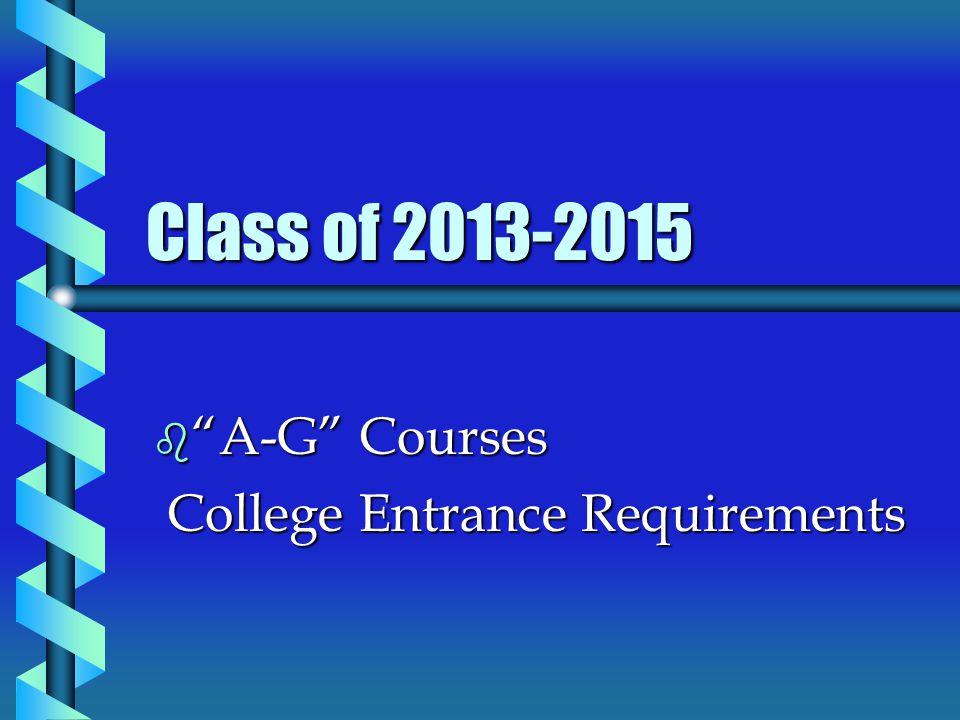 Class of 2013-2015 b A-G Courses College Entrance Requirements College Entrance Requirements