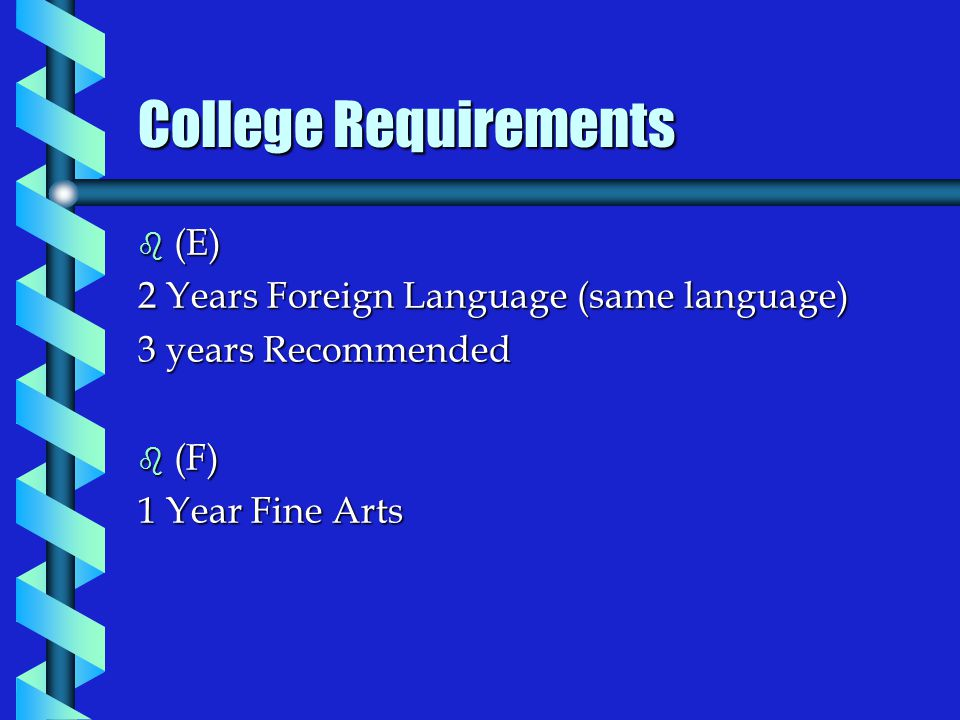 b (E) 2 Years Foreign Language (same language) 3 years Recommended b (F) 1 Year Fine Arts College Requirements