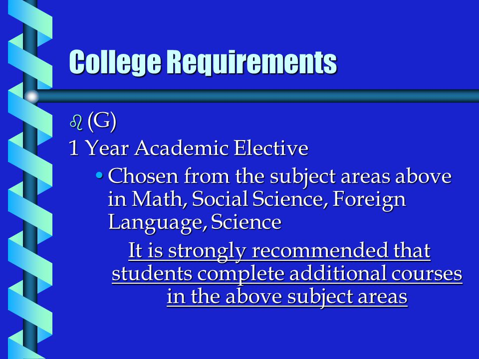 b (G) 1 Year Academic Elective Chosen from the subject areas above in Math, Social Science, Foreign Language, ScienceChosen from the subject areas above in Math, Social Science, Foreign Language, Science It is strongly recommended that students complete additional courses in the above subject areas College Requirements