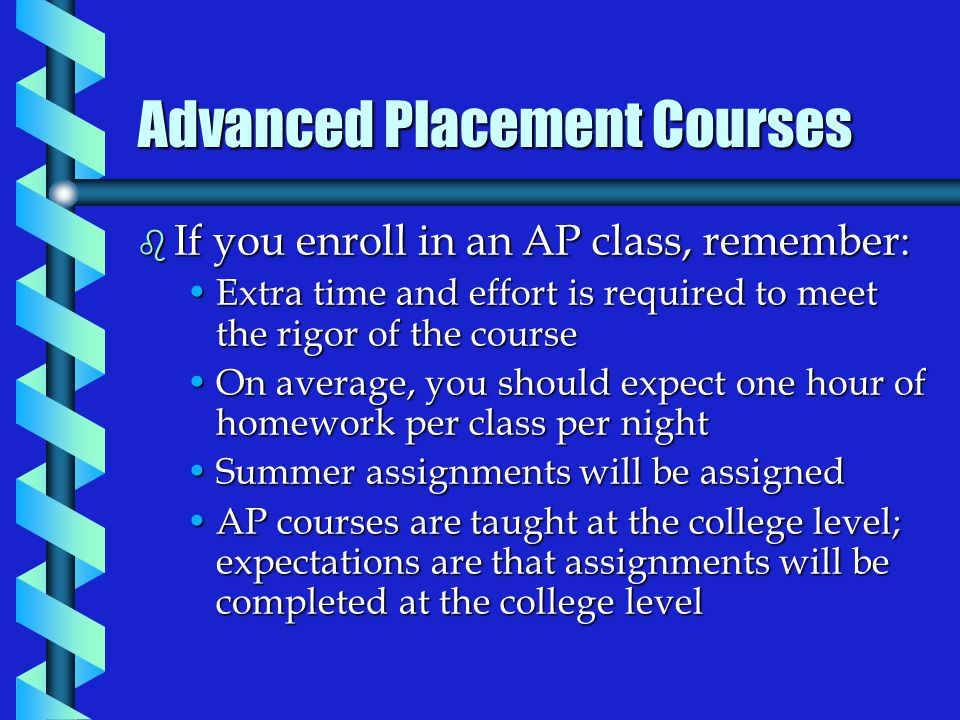 Advanced Placement Courses b If you enroll in an AP class, remember: Extra time and effort is required to meet the rigor of the courseExtra time and effort is required to meet the rigor of the course On average, you should expect one hour of homework per class per nightOn average, you should expect one hour of homework per class per night Summer assignments will be assignedSummer assignments will be assigned AP courses are taught at the college level; expectations are that assignments will be completed at the college levelAP courses are taught at the college level; expectations are that assignments will be completed at the college level