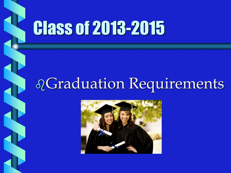 Class of 2013-2015 b Graduation Requirements