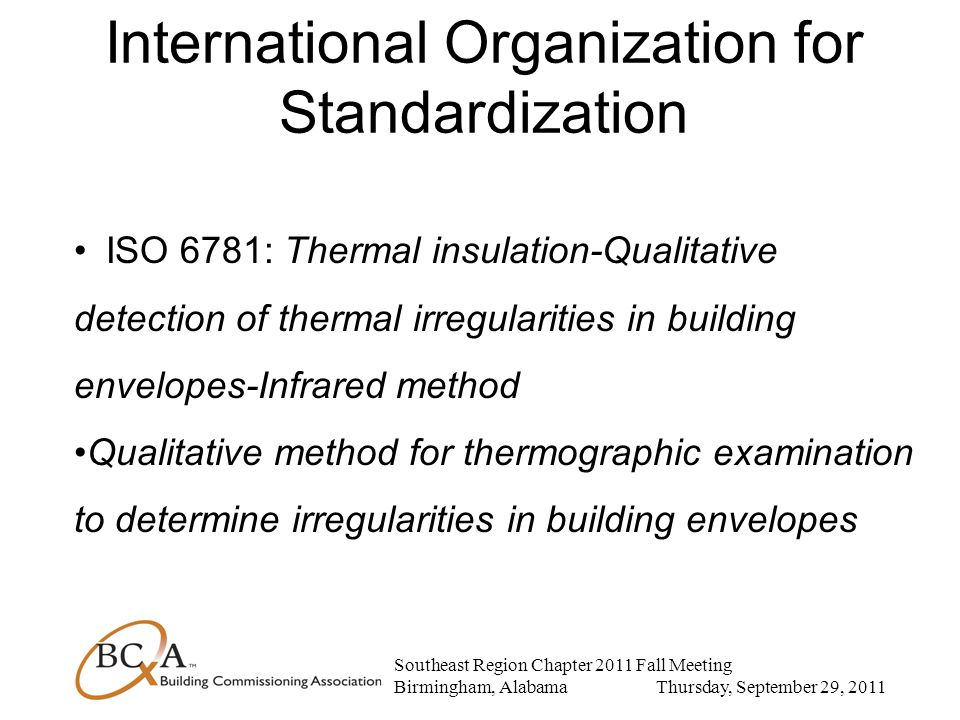Southeast Region Chapter 2011 Fall Meeting Birmingham, Alabama Thursday, September 29, 2011 International Organization for Standardization ISO 6781: Thermal insulation-Qualitative detection of thermal irregularities in building envelopes-Infrared method Qualitative method for thermographic examination to determine irregularities in building envelopes
