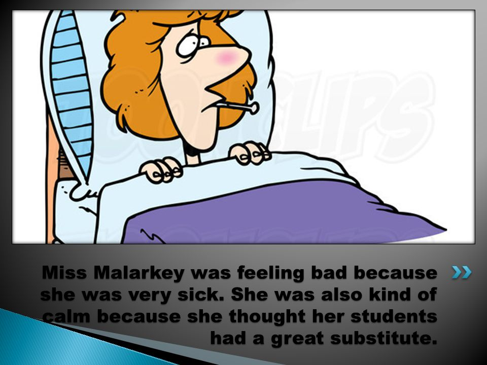 Miss Malarkey was feeling bad because she was very sick.