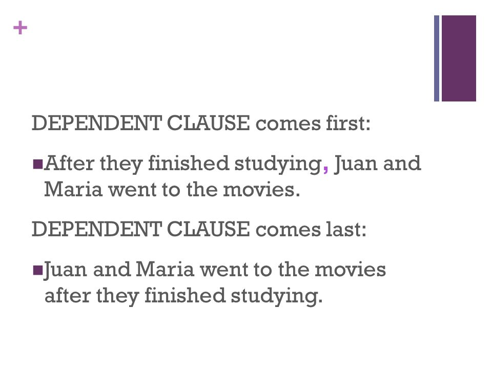 + DEPENDENT CLAUSE comes first: After they finished studying, Juan and Maria went to the movies.