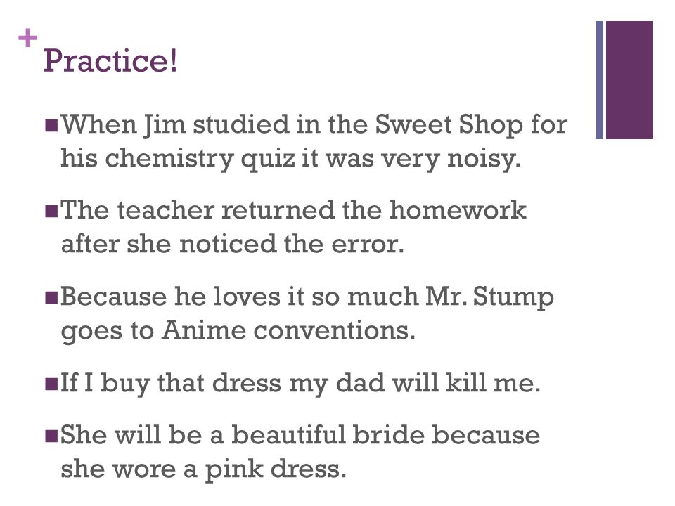 + Practice. When Jim studied in the Sweet Shop for his chemistry quiz it was very noisy.