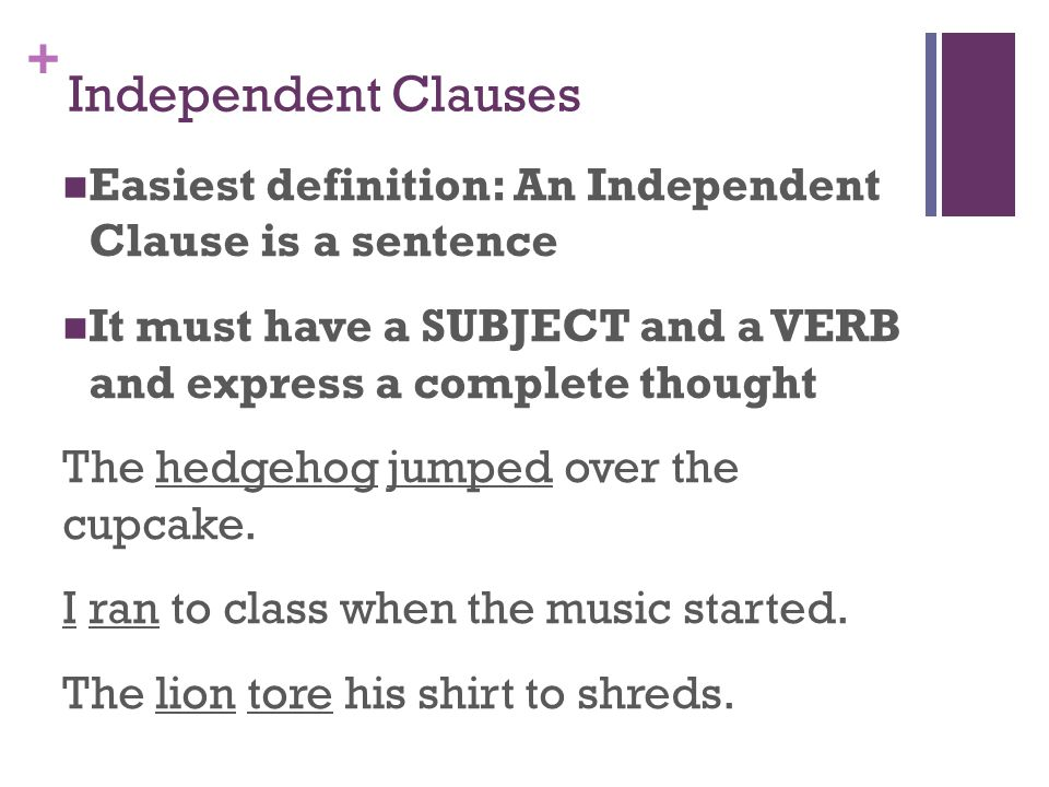 + Independent Clauses Easiest definition: An Independent Clause is a sentence It must have a SUBJECT and a VERB and express a complete thought The hedgehog jumped over the cupcake.