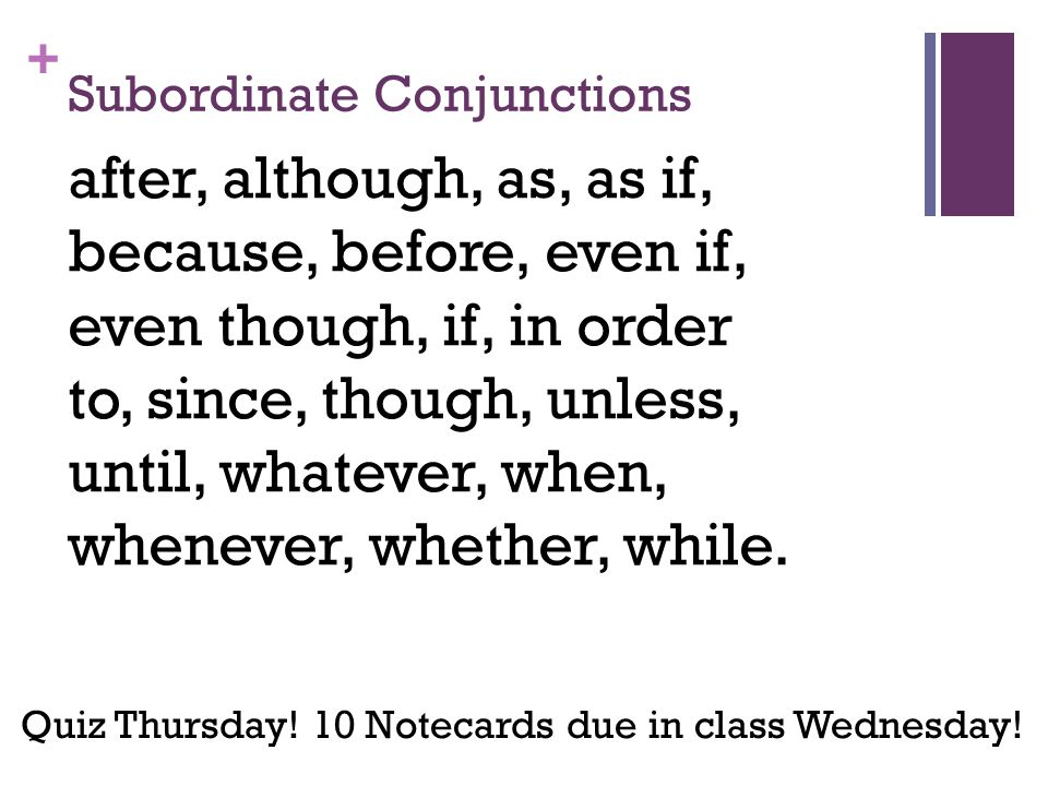 + Subordinate Conjunctions after, although, as, as if, because, before, even if, even though, if, in order to, since, though, unless, until, whatever, when, whenever, whether, while.