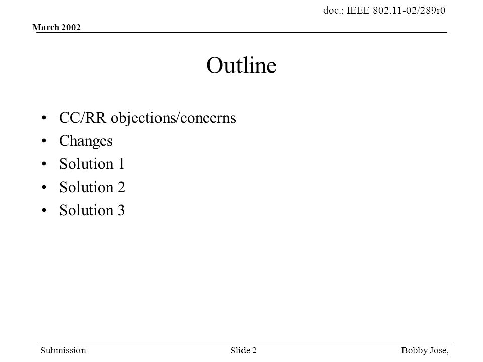 doc.: IEEE 802.11-02/289r0 Submission Bobby Jose,Slide 2 March 2002 Outline CC/RR objections/concerns Changes Solution 1 Solution 2 Solution 3