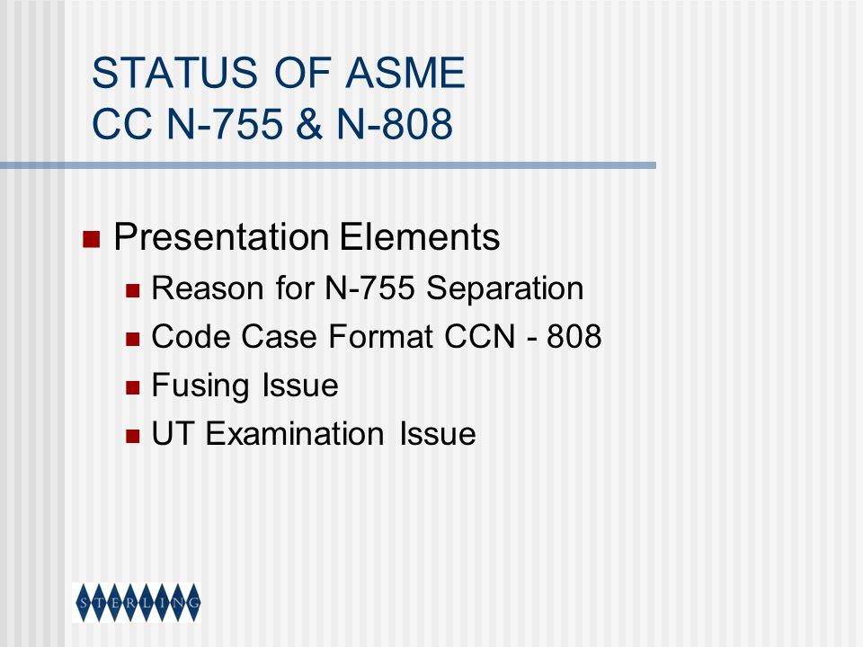 STATUS OF ASME CC N-755 & N-808 Presentation Elements Reason for N-755 Separation Code Case Format CCN - 808 Fusing Issue UT Examination Issue