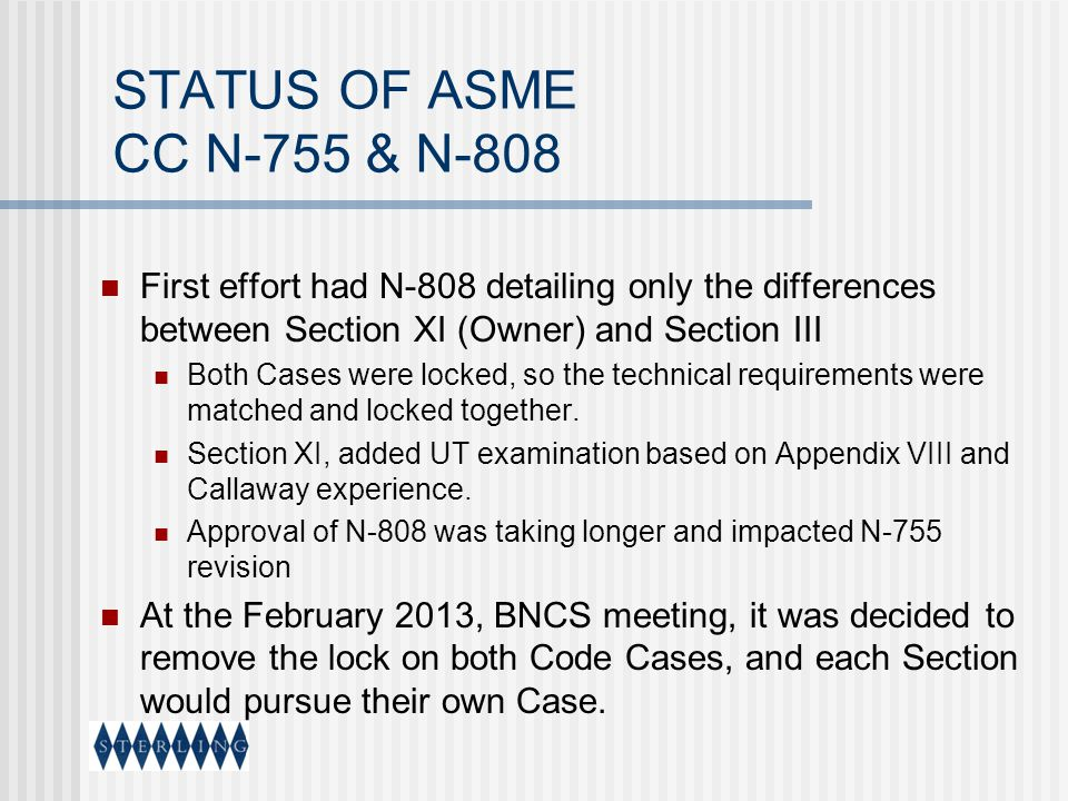 STATUS OF ASME CC N-755 & N-808 First effort had N-808 detailing only the differences between Section XI (Owner) and Section III Both Cases were locke