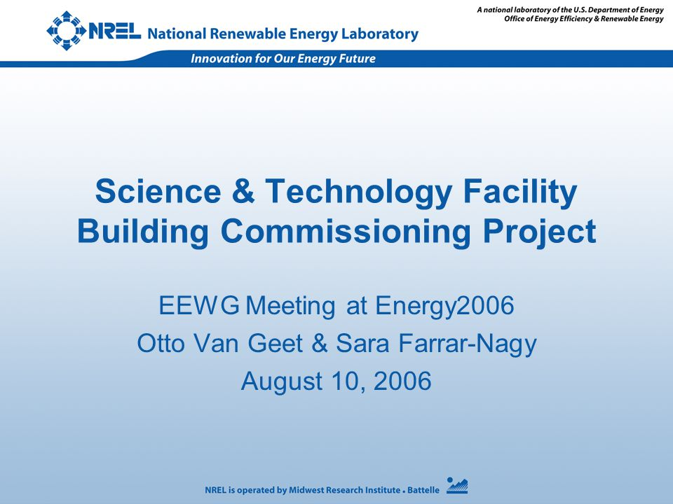 Science & Technology Facility Building Commissioning Project EEWG Meeting at Energy2006 Otto Van Geet & Sara Farrar-Nagy August 10, 2006