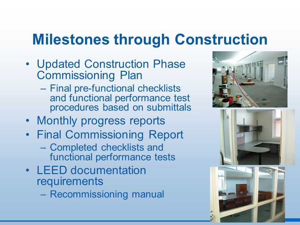 Milestones through Construction Updated Construction Phase Commissioning Plan –Final pre-functional checklists and functional performance test procedu