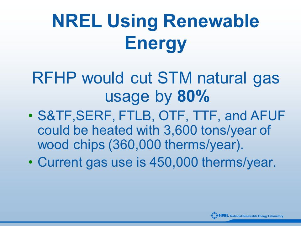 RFHP would cut STM natural gas usage by 80% S&TF,SERF, FTLB, OTF, TTF, and AFUF could be heated with 3,600 tons/year of wood chips (360,000 therms/yea