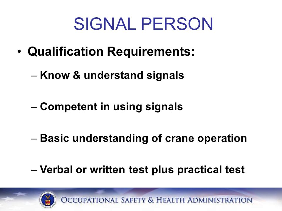 SIGNAL PERSON Qualification Requirements: –Know & understand signals –Competent in using signals –Basic understanding of crane operation –Verbal or wr