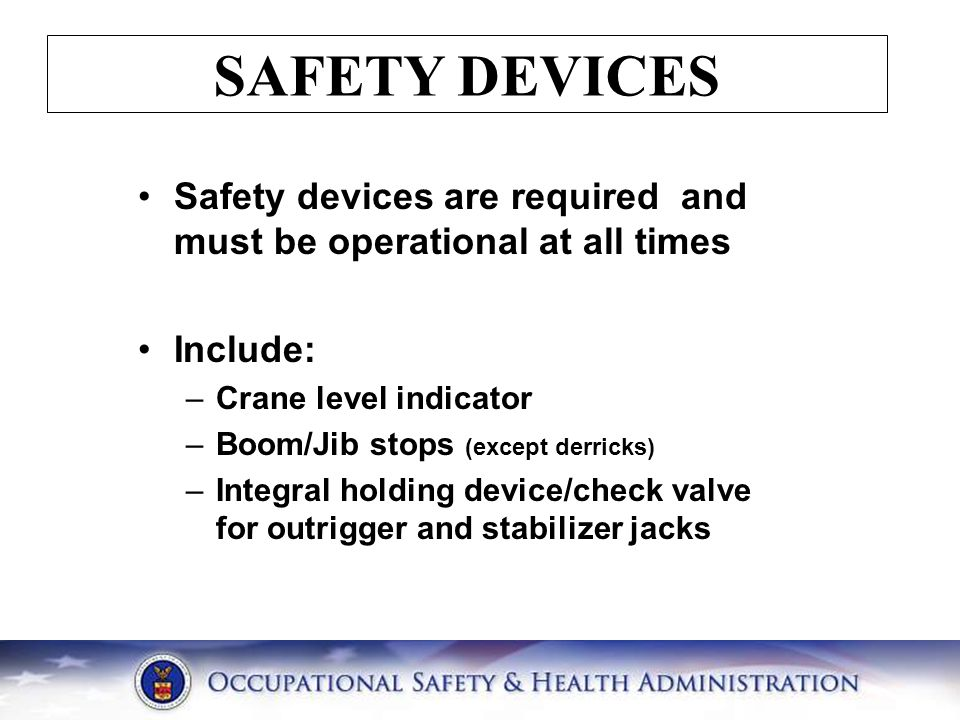 SAFETY DEVICES Safety devices are required and must be operational at all times Include: –Crane level indicator –Boom/Jib stops (except derricks) –Int