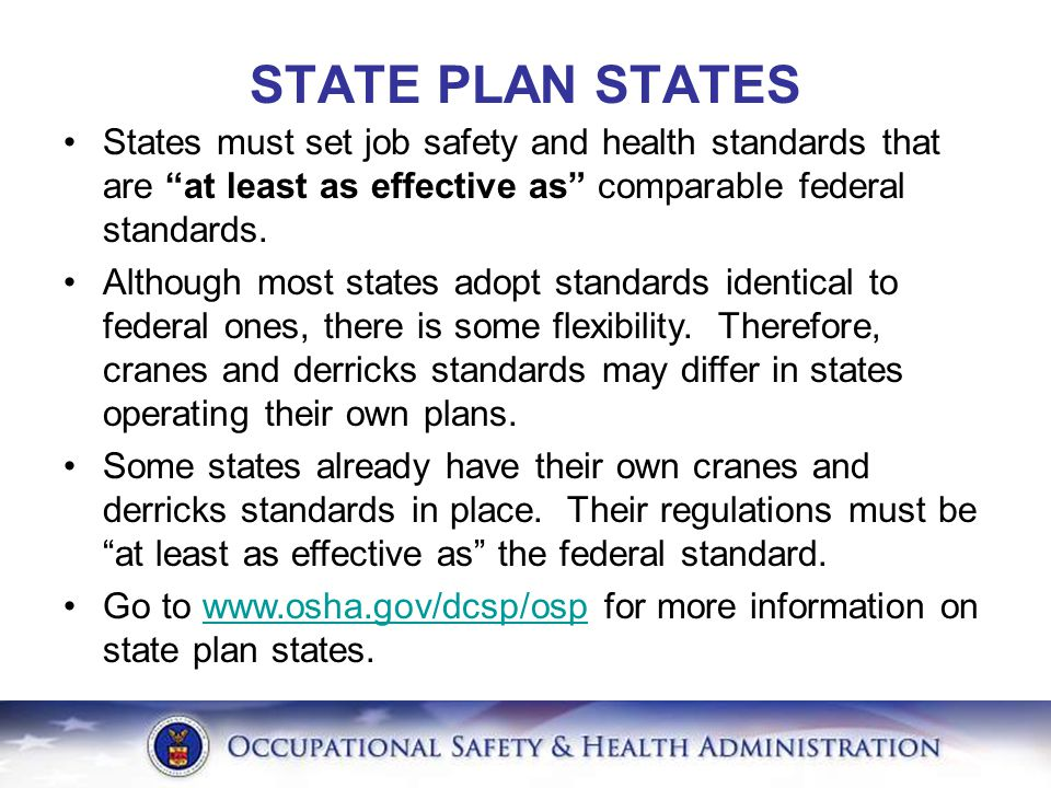 """States must set job safety and health standards that are """"at least as effective as"""" comparable federal standards. Although most states adopt standards"""